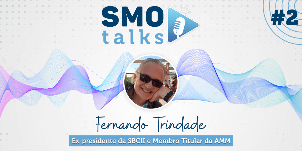 SMO Talks #2: Fernando Trindade, Ex-presidente da SBCII e Membro Titular da AMM